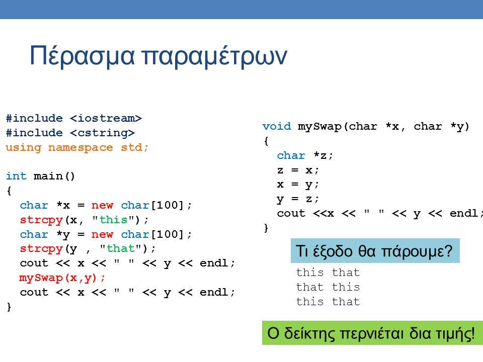 Πέρασμα παραμέτρων #include using namespace std; int main() { char *x = new char[100]; strcpy(x, this ); char *y = new char[100]; strcpy(y, that ); cout << x << << y << endl; mySwap(x,y); cout << x << << y << endl; } void mySwap(char *&x, char *&y) { char *z; z = x; x = y; y = z; cout <<x << << y << endl; } Πέρασμα παραμέτρων δια αναφοράς με αναφορά