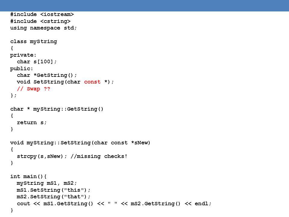 class myString { private: char s[100]; public: char *GetString(); void SetString(char const *); void Swap(myString &); }; void myString::Swap(myString &other) { char t[100]; char *o= other.GetString(); strcpy(t,o); other.SetString(s); strcpy(s,t); } int main(){ myString mS1, mS2; mS1.SetString( this ); mS2.SetString( that ); cout << mS1.GetString() << << mS2.GetString() << endl; mS1.Swap(mS2); cout << mS1.GetString() << << mS2.GetString() << endl; }