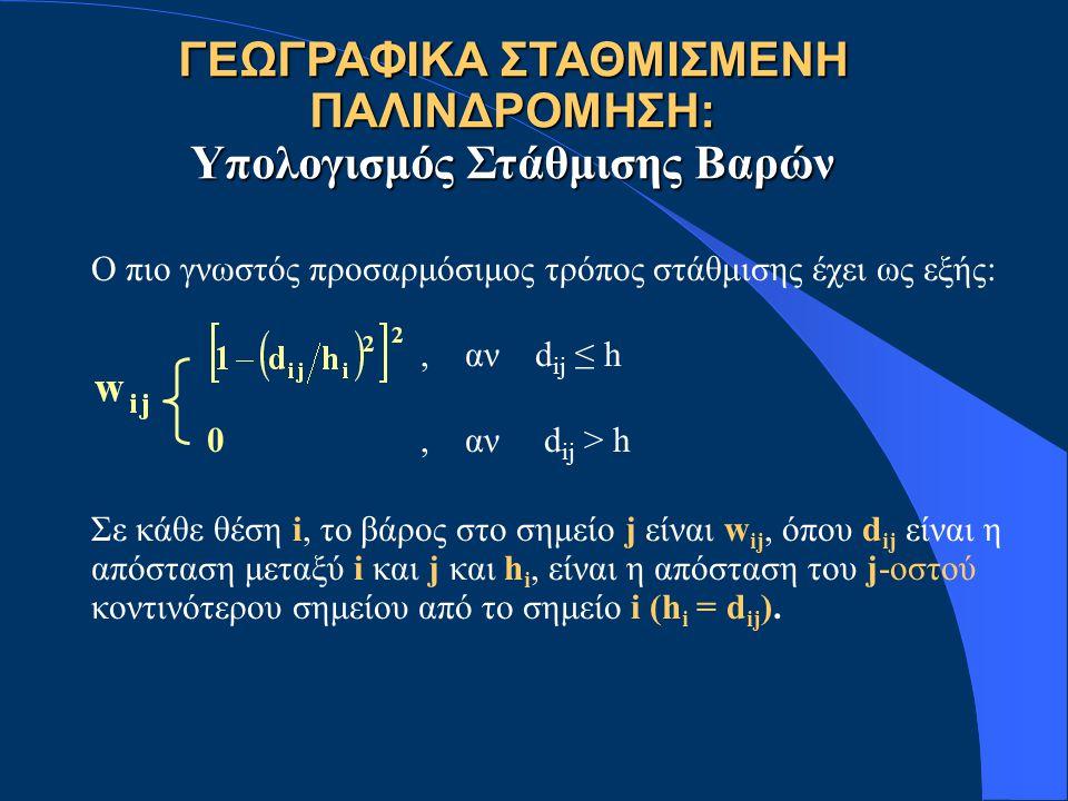 ΓΕΩΓΡΑΦΙΚΑ ΣΤΑΘΜΙΣΜΕΝΗ ΠΑΛΙΝΔΡΟΜΗΣΗ: Υπολογισμός Στάθμισης Βαρών Ο πιο γνωστός προσαρμόσιμος τρόπος στάθμισης έχει ως εξής:, αν d ij ≤ h 0, αν d ij >