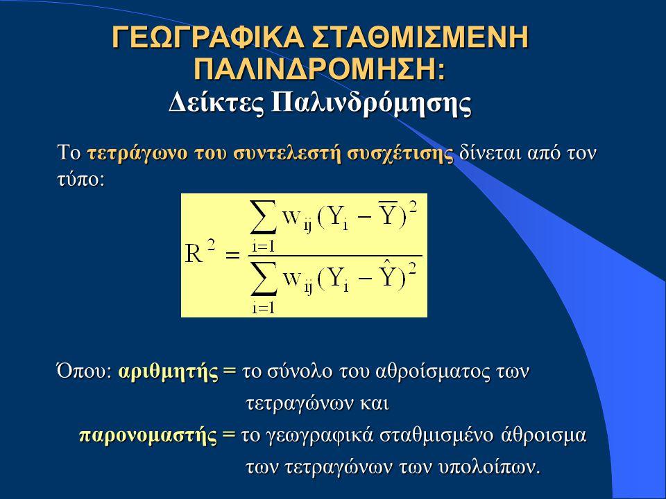 ΓΕΩΓΡΑΦΙΚΑ ΣΤΑΘΜΙΣΜΕΝΗ ΠΑΛΙΝΔΡΟΜΗΣΗ: Δείκτες Παλινδρόμησης Το τετράγωνο του συντελεστή συσχέτισης δίνεται από τον τύπο: Όπου: αριθμητής = το σύνολο το