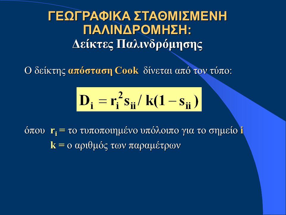 ΓΕΩΓΡΑΦΙΚΑ ΣΤΑΘΜΙΣΜΕΝΗ ΠΑΛΙΝΔΡΟΜΗΣΗ: Δείκτες Παλινδρόμησης Ο δείκτης απόσταση Cook δίνεται από τον τύπο: όπου r i = το τυποποιημένο υπόλοιπο για το ση