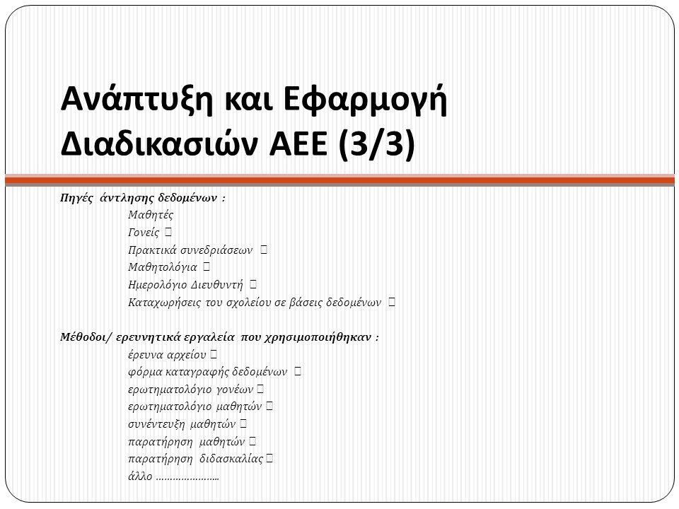 Ανάπτυξη και Εφαρμογή Διαδικασιών ΑΕΕ (3/3) Πηγές άντλησης δεδομένων : Μαθητές Γονείς  Πρακτικά συνεδριάσεων  Μαθητολόγια  Ημερολόγιο Διευθυντή  Κ