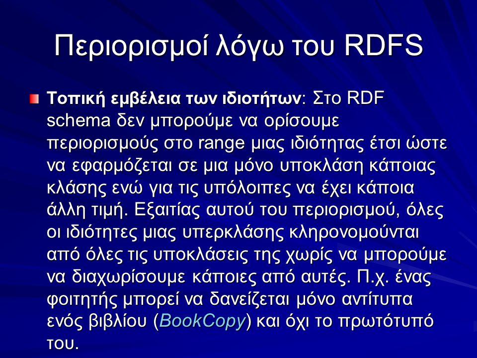 Περιορισμοί λόγω του RDFS Τοπική εμβέλεια των ιδιοτήτων: Στο RDF schema δεν μπορούμε να ορίσουμε περιορισμούς στο range μιας ιδιότητας έτσι ώστε να εφαρμόζεται σε μια μόνο υποκλάση κάποιας κλάσης ενώ για τις υπόλοιπες να έχει κάποια άλλη τιμή.