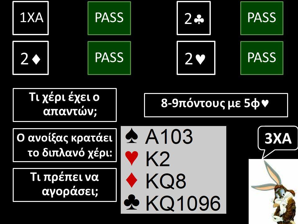 Τι χέρι έχει ο απαντών; 1ΧΑ PASS 2  PASS 10+πόντους με 5φ & 4φ  2  PASS 3 3 Ο ανοίξας κρατάει το διπλανό χέρι: Τι πρέπει να αγοράσει; 3ΧΑ