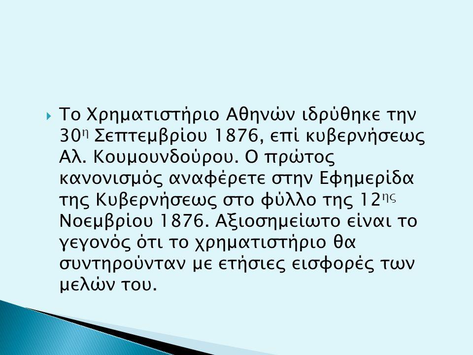  Το Χρηματιστήριο Αθηνών ιδρύθηκε την 30 η Σεπτεμβρίου 1876, επί κυβερνήσεως Αλ. Κουμουνδούρου. Ο πρώτος κανονισμός αναφέρετε στην Εφημερίδα της Κυβε