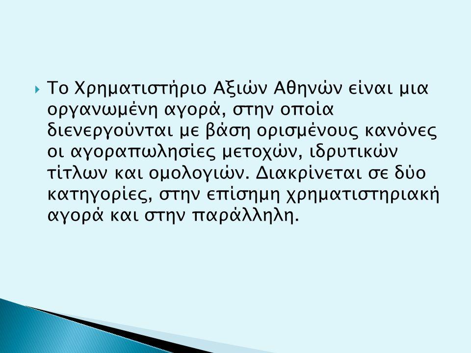  Το Χρηματιστήριο Αξιών Αθηνών είναι μια οργανωμένη αγορά, στην οποία διενεργούνται με βάση ορισμένους κανόνες οι αγοραπωλησίες μετοχών, ιδρυτικών τίτλων και ομολογιών.
