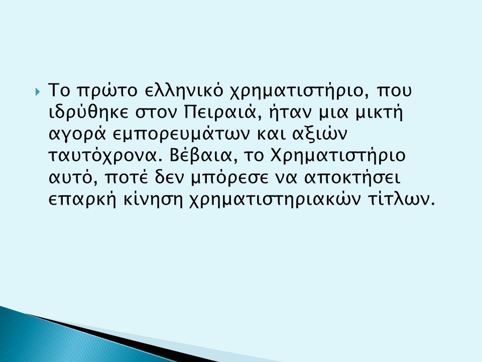  Το πρώτο ελληνικό χρηματιστήριο, που ιδρύθηκε στον Πειραιά, ήταν μια μικτή αγορά εμπορευμάτων και αξιών ταυτόχρονα. Βέβαια, το Χρηματιστήριο αυτό, π