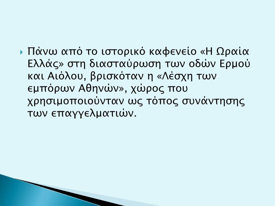  Πάνω από το ιστορικό καφενείο «Η Ωραία Ελλάς» στη διασταύρωση των οδών Ερμού και Αιόλου, βρισκόταν η «Λέσχη των εμπόρων Αθηνών», χώρος που χρησιμοποιούνταν ως τόπος συνάντησης των επαγγελματιών.