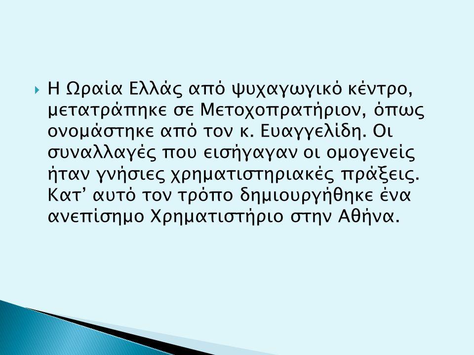  Η Ωραία Ελλάς από ψυχαγωγικό κέντρο, μετατράπηκε σε Μετοχοπρατήριον, όπως ονομάστηκε από τον κ. Ευαγγελίδη. Οι συναλλαγές που εισήγαγαν οι ομογενείς