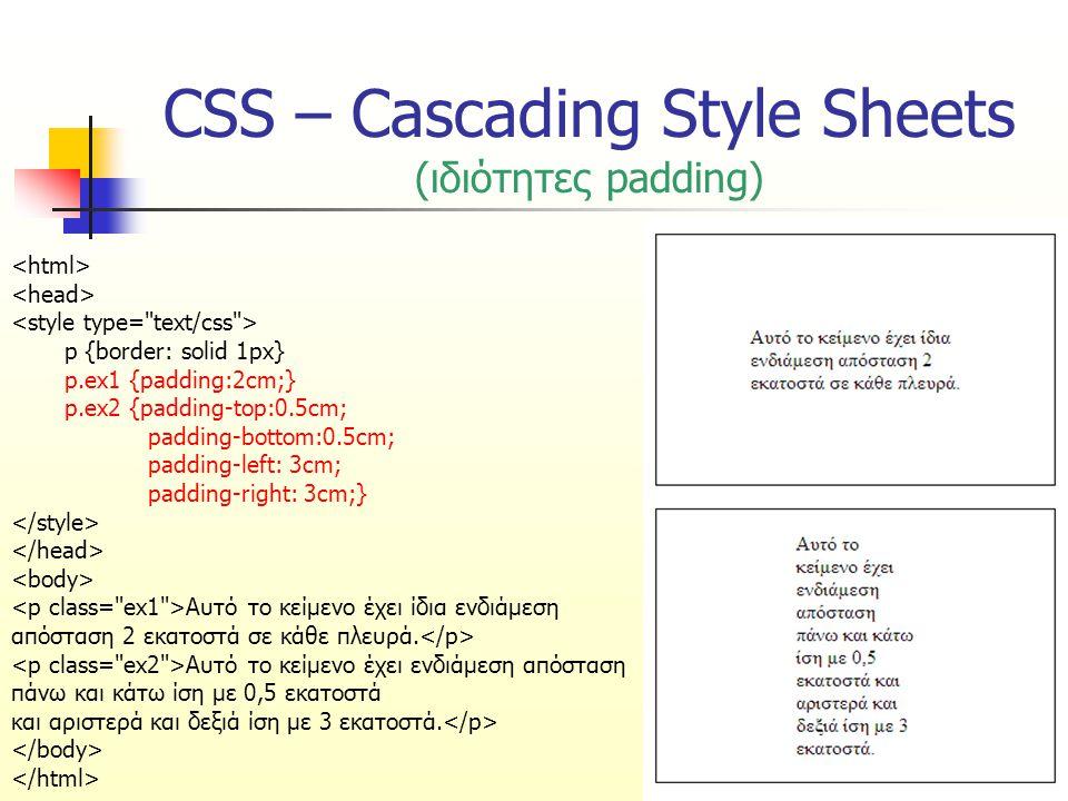CSS – Cascading Style Sheets (ιδιότητες padding) p {border: solid 1px} p.ex1 {padding:2cm;} p.ex2 {padding-top:0.5cm; padding-bottom:0.5cm; padding-left: 3cm; padding-right: 3cm;} Αυτό το κείμενο έχει ίδια ενδιάμεση απόσταση 2 εκατοστά σε κάθε πλευρά.