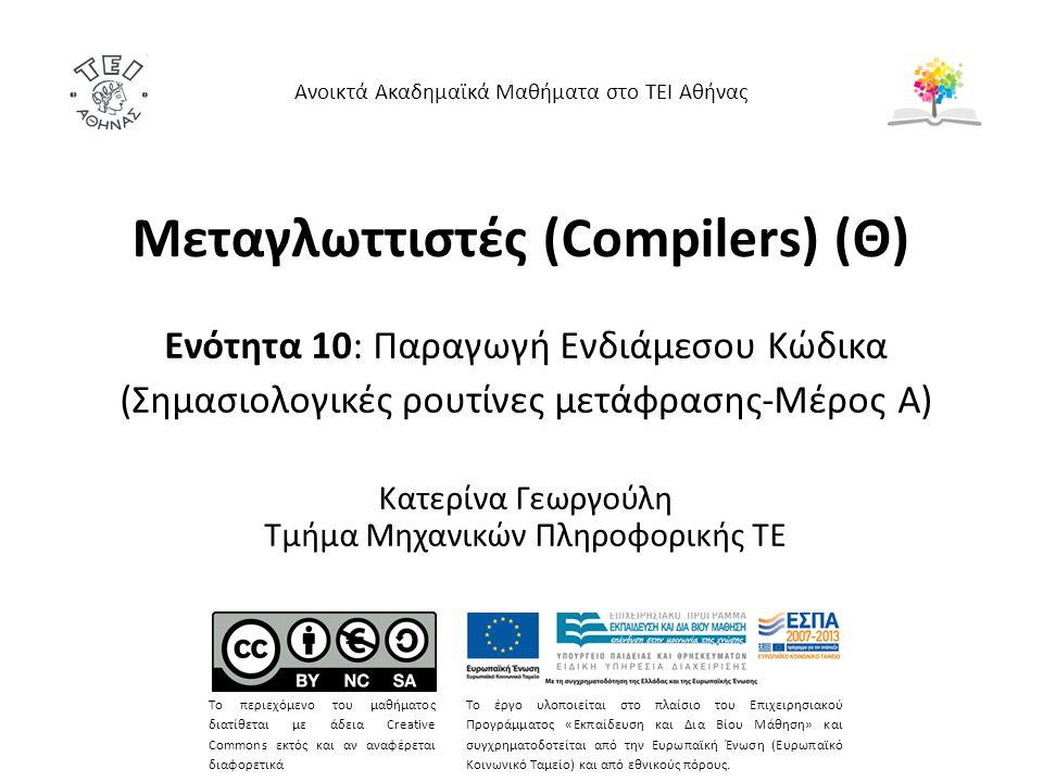 Μεταγλωττιστές (Compilers) (Θ) Ενότητα 10: Παραγωγή Ενδιάμεσου Κώδικα (Σημασιολογικές ρουτίνες μετάφρασης-Μέρος Α) Κατερίνα Γεωργούλη Τμήμα Μηχανικών