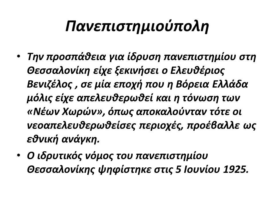 Πανεπιστημιούπολη Tην προσπάθεια για ίδρυση πανεπιστημίου στη Θεσσαλονίκη είχε ξεκινήσει ο Ελευθέριος Bενιζέλος, σε μία εποχή που η Βόρεια Ελλάδα μόλι