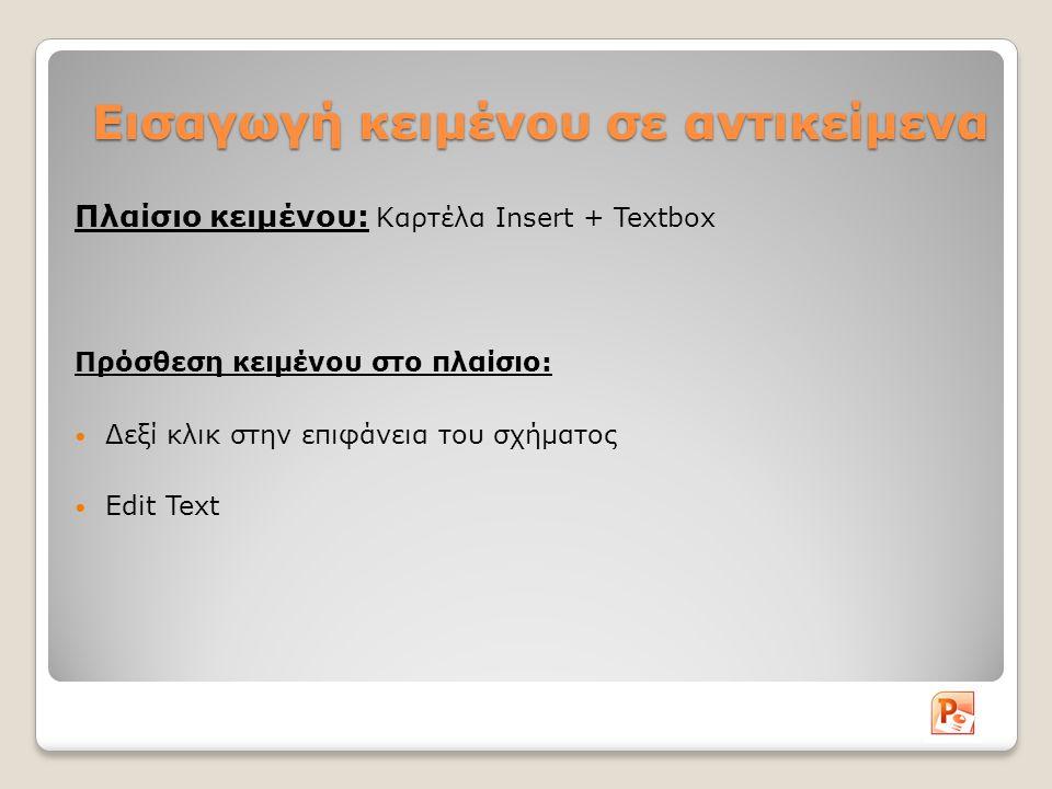 Εισαγωγή κειμένου σε αντικείμενα Πλαίσιο κειμένου: Καρτέλα Insert + Textbox Πρόσθεση κειμένου στο πλαίσιο: Δεξί κλικ στην επιφάνεια του σχήματος Edit