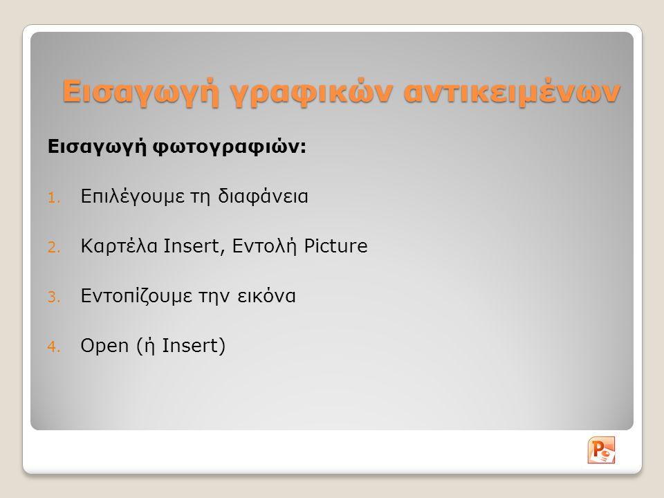 Εισαγωγή γραφικών αντικειμένων Εισαγωγή φωτογραφιών: 1. Επιλέγουμε τη διαφάνεια 2. Καρτέλα Insert, Εντολή Picture 3. Εντοπίζουμε την εικόνα 4. Open (ή