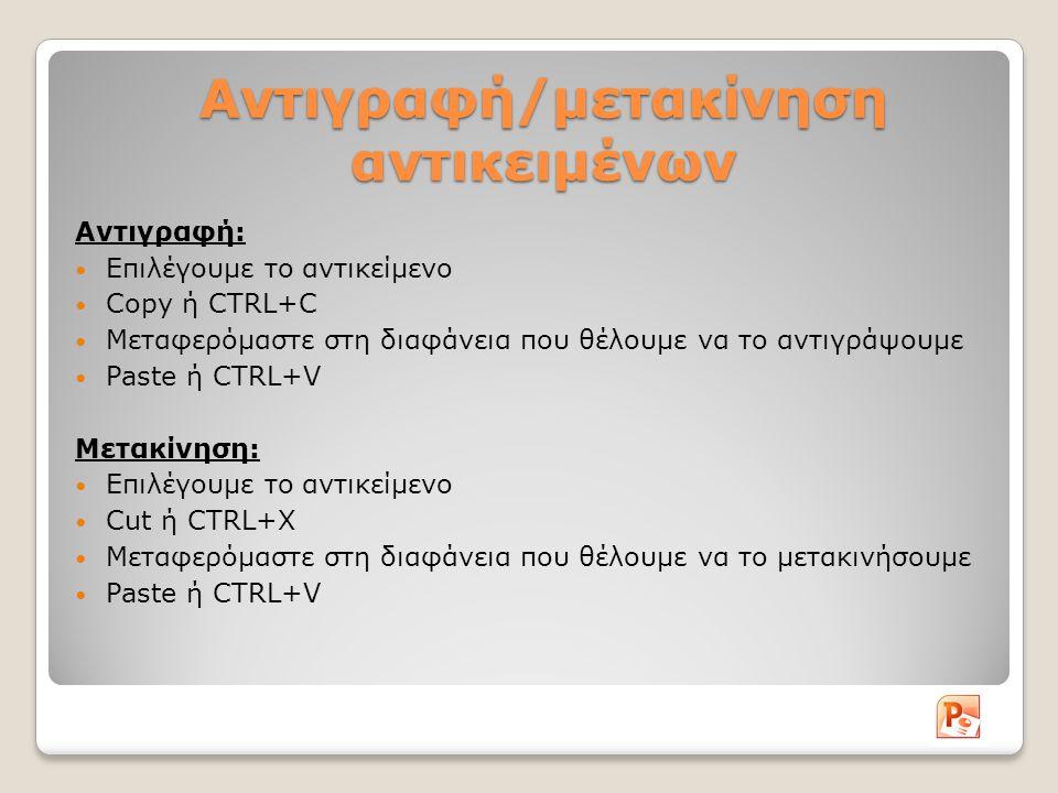 Αντιγραφή/μετακίνηση αντικειμένων Αντιγραφή: Επιλέγουμε το αντικείμενο Copy ή CTRL+C Μεταφερόμαστε στη διαφάνεια που θέλουμε να το αντιγράψουμε Paste