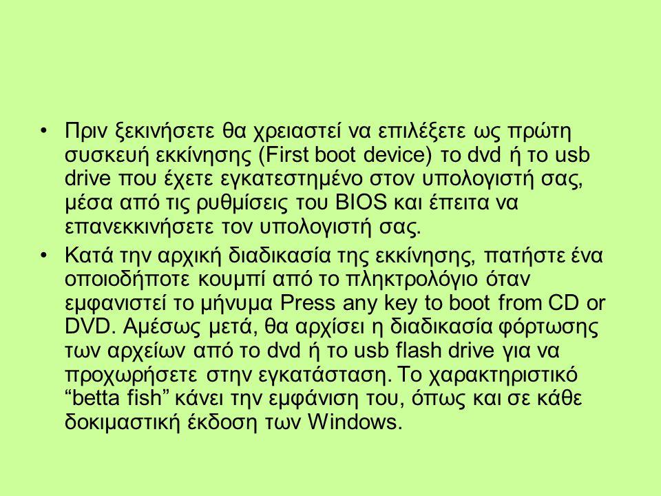 Πριν ξεκινήσετε θα χρειαστεί να επιλέξετε ως πρώτη συσκευή εκκίνησης (First boot device) το dvd ή το usb drive που έχετε εγκατεστημένο στον υπολογιστή σας, μέσα από τις ρυθμίσεις του BIOS και έπειτα να επανεκκινήσετε τον υπολογιστή σας.