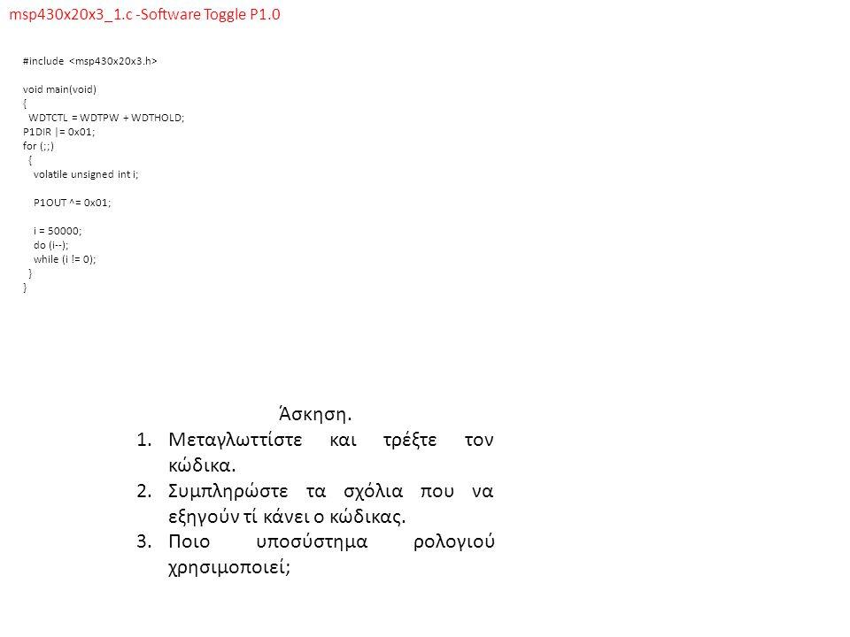msp430x20x3_1_vlo.c -Software Toggle P1.0, MCLK = VLO/8 #include void main(void) { volatile unsigned int i; // ___________________________________ WDTCTL = WDTPW + WDTHOLD; // ___________________________________ BCSCTL3 |= LFXT1S_2; // ___________________________________ IFG1 &= ~OFIFG; // ___________________________________ __bis_SR_register(SCG1 + SCG0); // ___________________________________ BCSCTL2 |= SELM_3 + DIVM_3; // ___________________________________ P1DIR = 0xFF; // ___________________________________ P1OUT = 0; // ___________________________________ P2DIR = 0xFF; // ___________________________________ P2OUT = 0; // ___________________________________ for (;;) { P1OUT |= 0x01; // ___________________________________ for (i = 10; i > 0; i--); // ___________________________________ P1OUT &= ~0x01; // ___________________________________ for (i = 1000; i > 0; i--); // ___________________________________ } Άσκηση.