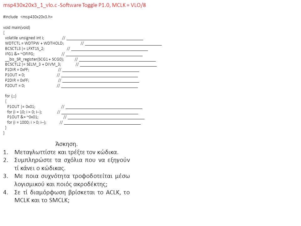 msp430x20x3_clks.c-Basic Clock, Output Buffered SMCLK, ACLK and MCLK/10 #include void main(void) { WDTCTL = WDTPW +WDTHOLD; // ___________________________________ P1DIR |= 0x13; // ___________________________________ P1SEL |= 0x11; // ___________________________________ while(1) { P1OUT |= 0x02; // ___________________________________ P1OUT &= ~0x02; // ___________________________________ } Άσκηση.
