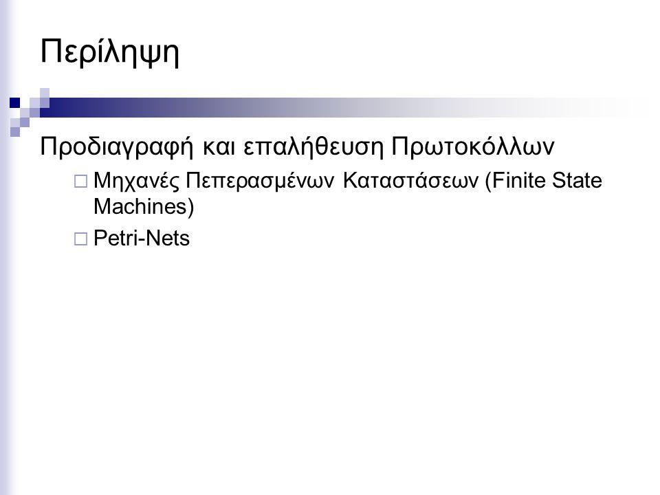 Περίληψη Προδιαγραφή και επαλήθευση Πρωτοκόλλων  Μηχανές Πεπερασμένων Καταστάσεων (Finite State Machines)  Petri-Nets