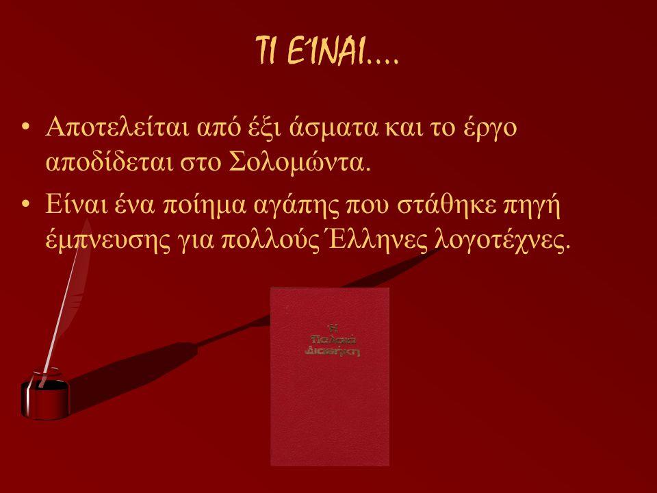 ΤΙ ΕΊΝΑΙ…. Αποτελείται από έξι άσματα και το έργο αποδίδεται στο Σολομώντα. Είναι ένα ποίημα αγάπης που στάθηκε πηγή έμπνευσης για πολλούς Έλληνες λογ