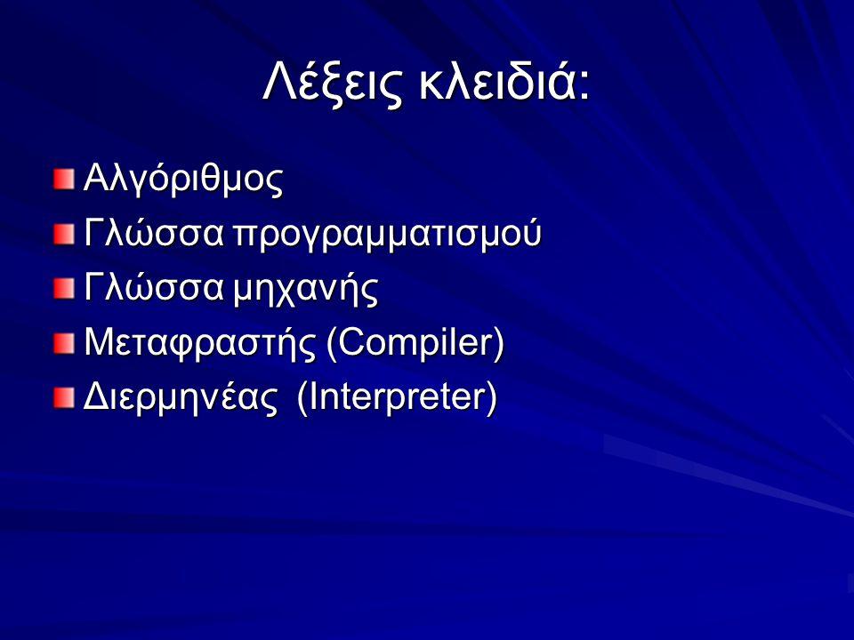 Λέξεις κλειδιά: Αλγόριθμος Γλώσσα προγραμματισμού Γλώσσα μηχανής Μεταφραστής (Compiler) Διερμηνέας (Interpreter)