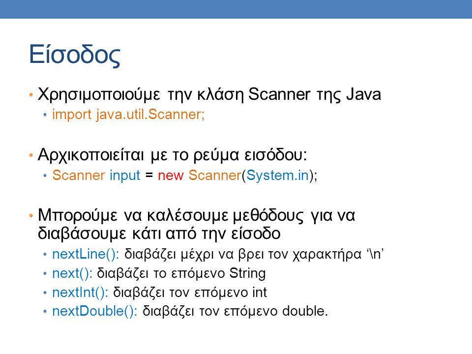 Είσοδος Χρησιμοποιούμε την κλάση Scanner της Java import java.util.Scanner; Αρχικοποιείται με το ρεύμα εισόδου: Scanner input = new Scanner(System.in)