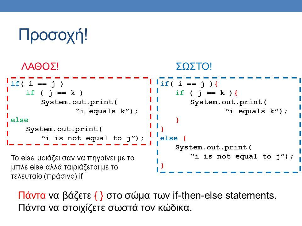 Προσοχή! ΛΑΘΟΣ!ΣΩΣΤΟ! Πάντα να βάζετε { } στο σώμα των if-then-else statements. Πάντα να στοιχίζετε σωστά τον κώδικα. if( i == j ) if ( j == k ) Syste