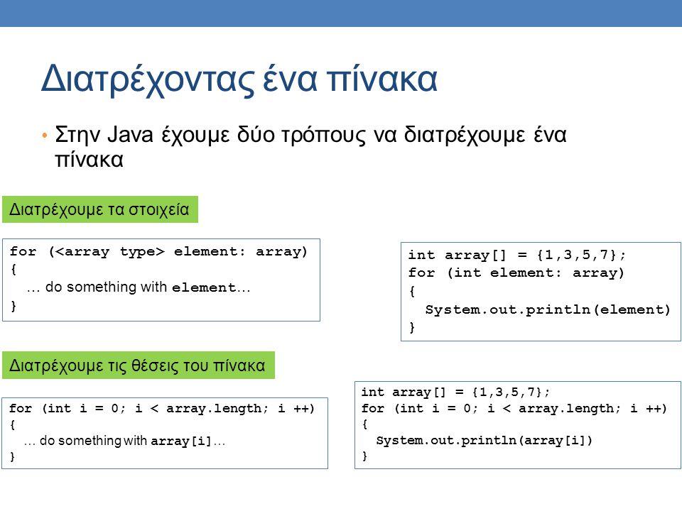 Διατρέχοντας ένα πίνακα Στην Java έχουμε δύο τρόπους να διατρέχουμε ένα πίνακα for ( element: array) { … do something with element … } for (int i = 0;