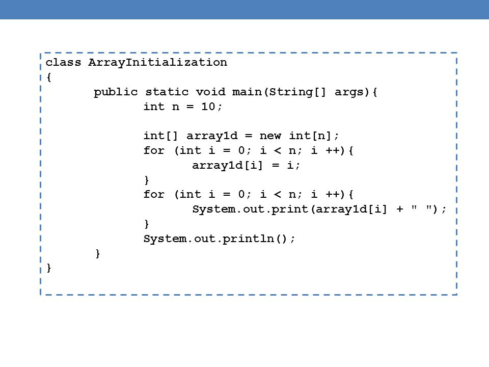 class ArrayInitialization { public static void main(String[] args){ int n = 10; int[] array1d = new int[n]; for (int i = 0; i < n; i ++){ array1d[i] = i; } for (int i = 0; i < n; i ++){ System.out.print(array1d[i] + ); } System.out.println(); }