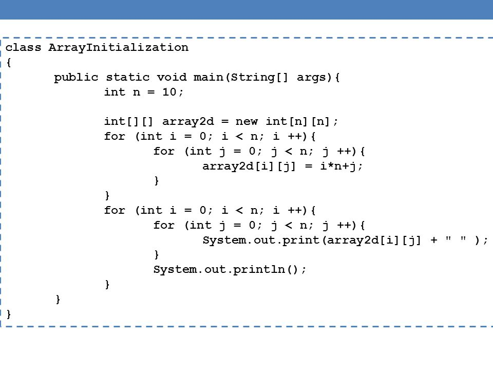 class ArrayInitialization { public static void main(String[] args){ int n = 10; int[][] array2d = new int[n][n]; for (int i = 0; i < n; i ++){ for (int j = 0; j < n; j ++){ array2d[i][j] = i*n+j; } for (int i = 0; i < n; i ++){ for (int j = 0; j < n; j ++){ System.out.print(array2d[i][j] + ); } System.out.println(); }