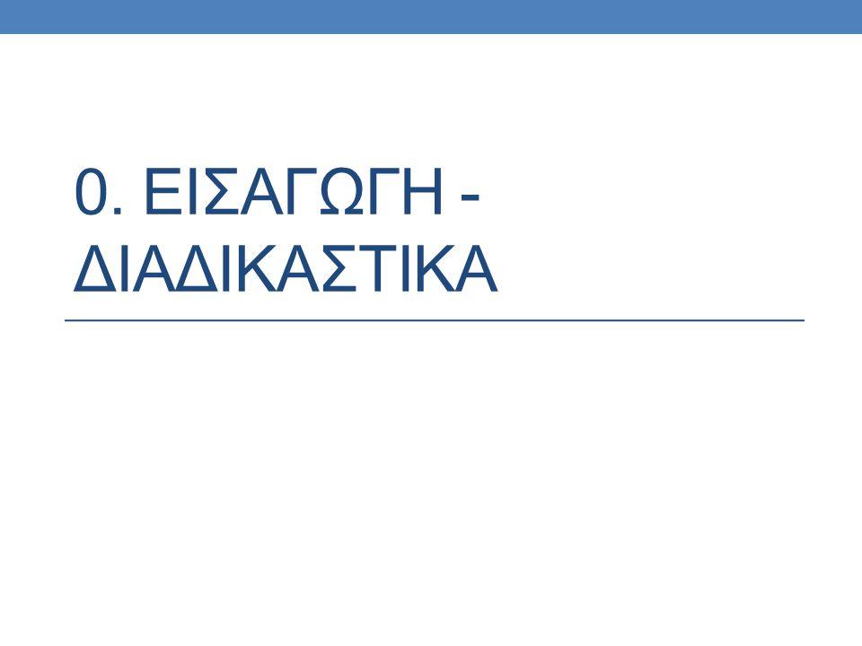 0. ΕΙΣΑΓΩΓΗ - ΔΙΑΔΙΚΑΣΤΙΚΑ