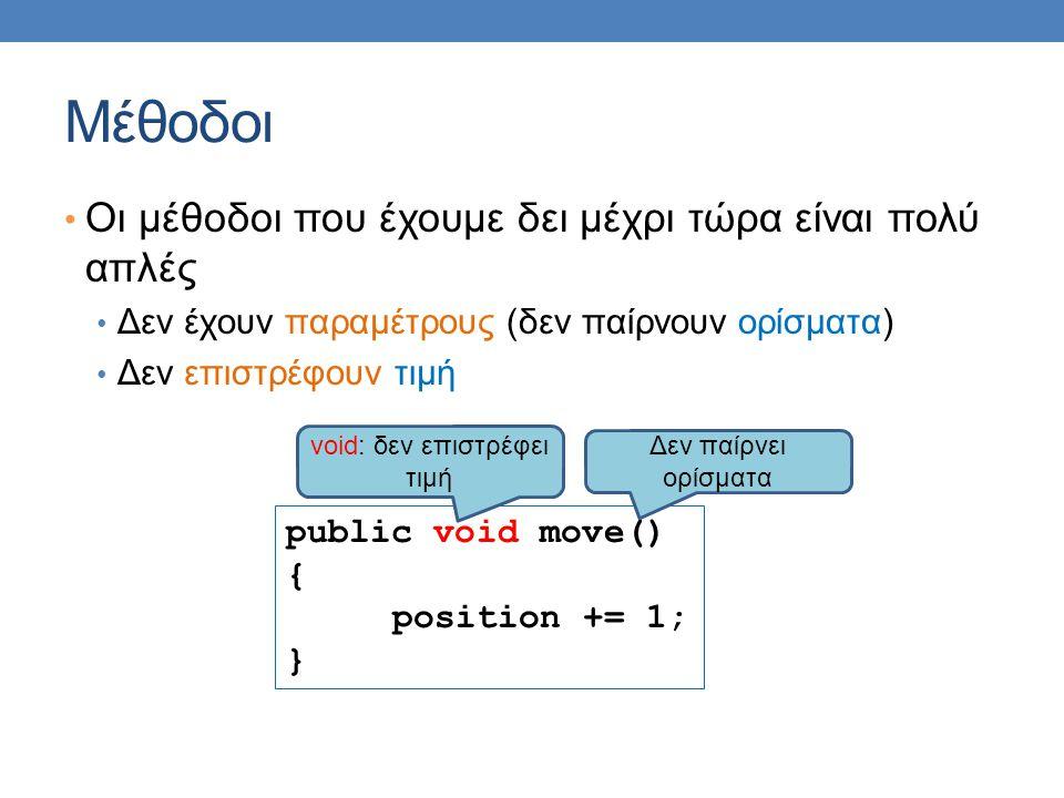 Μέθοδοι Οι μέθοδοι που έχουμε δει μέχρι τώρα είναι πολύ απλές Δεν έχουν παραμέτρους (δεν παίρνουν ορίσματα) Δεν επιστρέφουν τιμή public void move() {