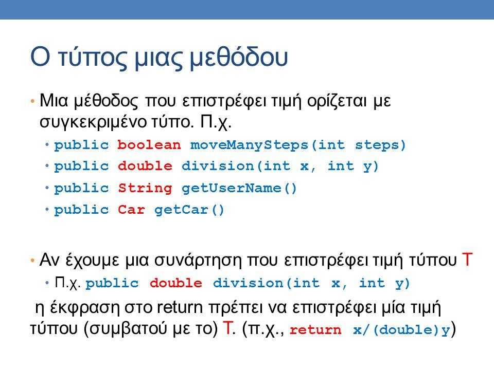 O τύπος μιας μεθόδου Μια μέθοδος που επιστρέφει τιμή ορίζεται με συγκεκριμένο τύπο. Π.χ. public boolean moveManySteps(int steps) public double divisio