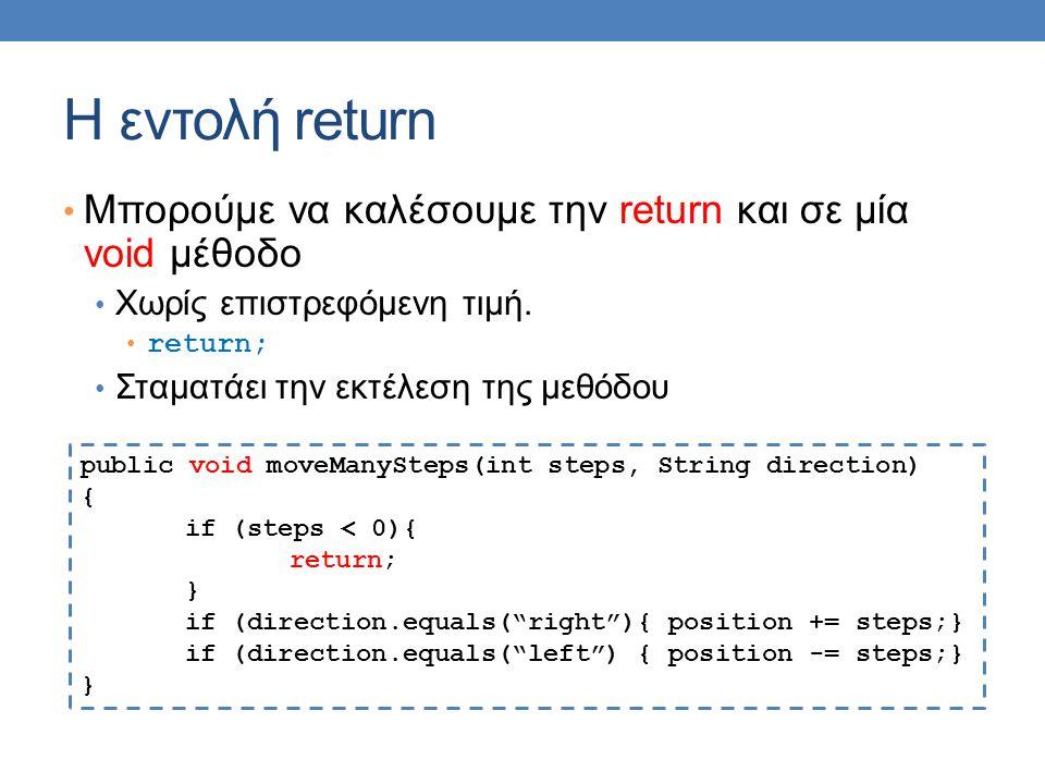 Η εντολή return Μπορούμε να καλέσουμε την return και σε μία void μέθοδο Χωρίς επιστρεφόμενη τιμή. return; Σταματάει την εκτέλεση της μεθόδου public vo