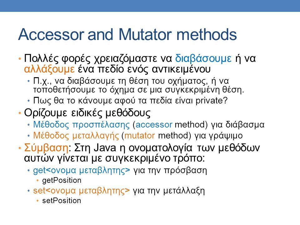 Accessor and Mutator methods Πολλές φορές χρειαζόμαστε να διαβάσουμε ή να αλλάξουμε ένα πεδίο ενός αντικειμένου Π.χ., να διαβάσουμε τη θέση του οχήματ