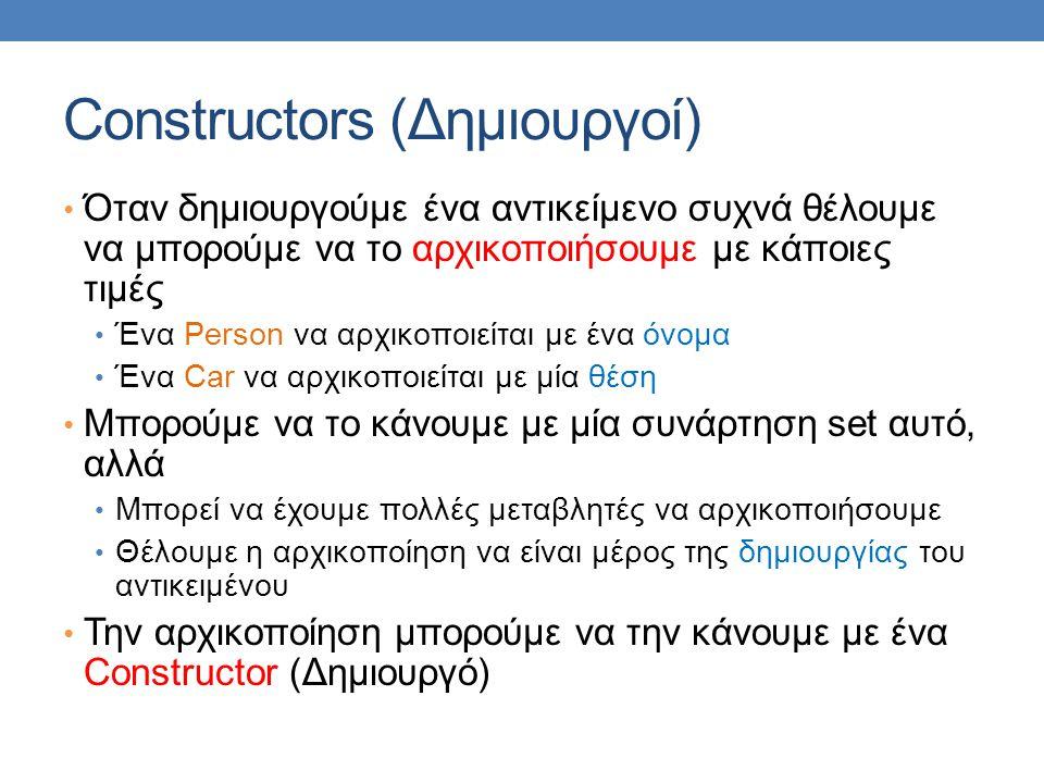Constructors (Δημιουργοί) Όταν δημιουργούμε ένα αντικείμενο συχνά θέλουμε να μπορούμε να το αρχικοποιήσουμε με κάποιες τιμές Ένα Person να αρχικοποιεί