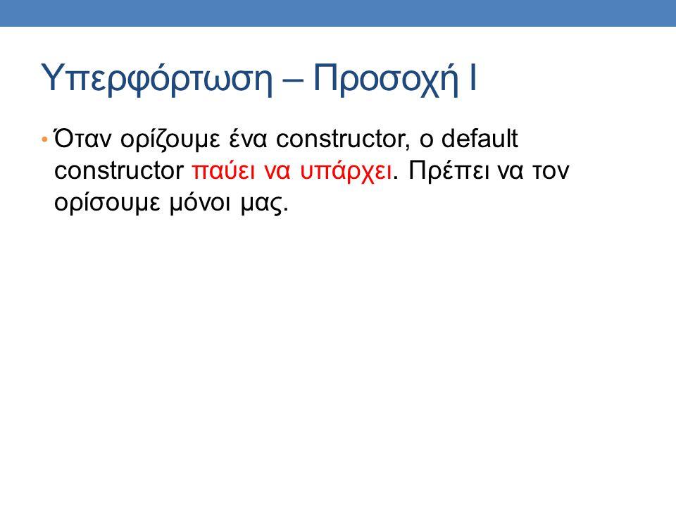 Υπερφόρτωση – Προσοχή Ι Όταν ορίζουμε ένα constructor, o default constructor παύει να υπάρχει. Πρέπει να τον ορίσουμε μόνοι μας.