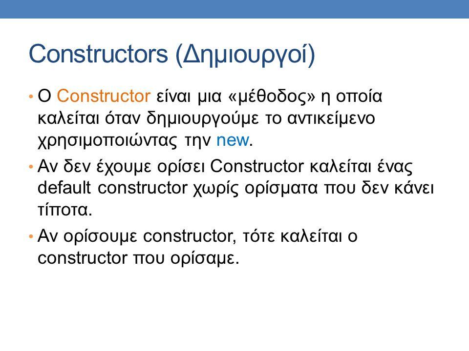Constructors (Δημιουργοί) O Constructor είναι μια «μέθοδος» η οποία καλείται όταν δημιουργούμε το αντικείμενο χρησιμοποιώντας την new. Αν δεν έχουμε ο
