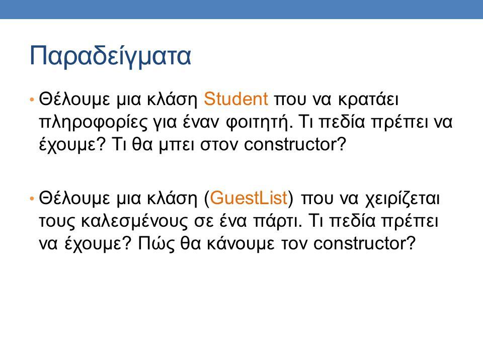 Παραδείγματα Θέλουμε μια κλάση Student που να κρατάει πληροφορίες για έναν φοιτητή. Τι πεδία πρέπει να έχουμε? Τι θα μπει στον constructor? Θέλουμε μι