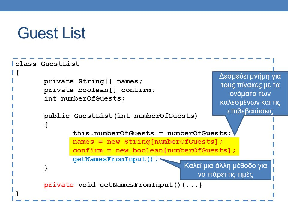 Guest List class GuestList { private String[] names; private boolean[] confirm; int numberOfGuests; public GuestList(int numberOfGuests) { this.numberOfGuests = numberOfGuests; names = new String[numberOfGuests]; confirm = new boolean[numberOfGuests]; getNamesFromInput(); } private void getNamesFromInput(){...} } Καλεί μια άλλη μέθοδο για να πάρει τις τιμές Δεσμεύει μνήμη για τους πίνακες με τα ονόματα των καλεσμένων και τις επιβεβαιώσεις