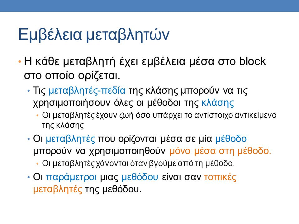 Εμβέλεια μεταβλητών Η κάθε μεταβλητή έχει εμβέλεια μέσα στο block στο οποίο ορίζεται. Τις μεταβλητές-πεδία της κλάσης μπορούν να τις χρησιμοποιήσουν ό