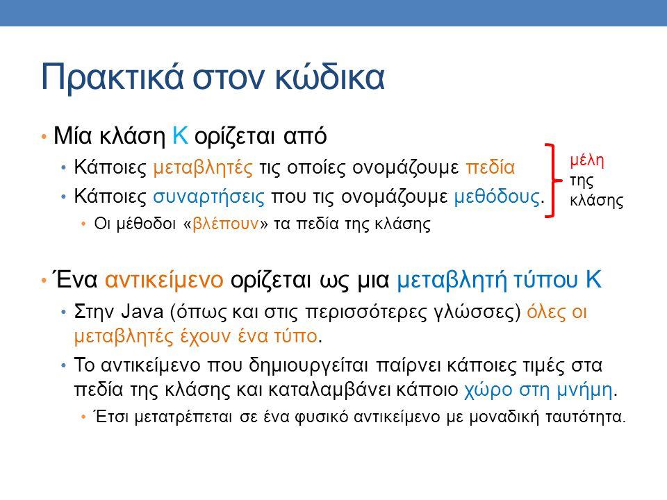 Πρακτικά στον κώδικα Μία κλάση Κ ορίζεται από Κάποιες μεταβλητές τις οποίες ονομάζουμε πεδία Κάποιες συναρτήσεις που τις ονομάζουμε μεθόδους. Οι μέθοδ
