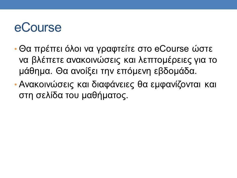 eCourse Θα πρέπει όλοι να γραφτείτε στο eCourse ώστε να βλέπετε ανακοινώσεις και λεπτομέρειες για το μάθημα. Θα ανοίξει την επόμενη εβδομάδα. Ανακοινώ