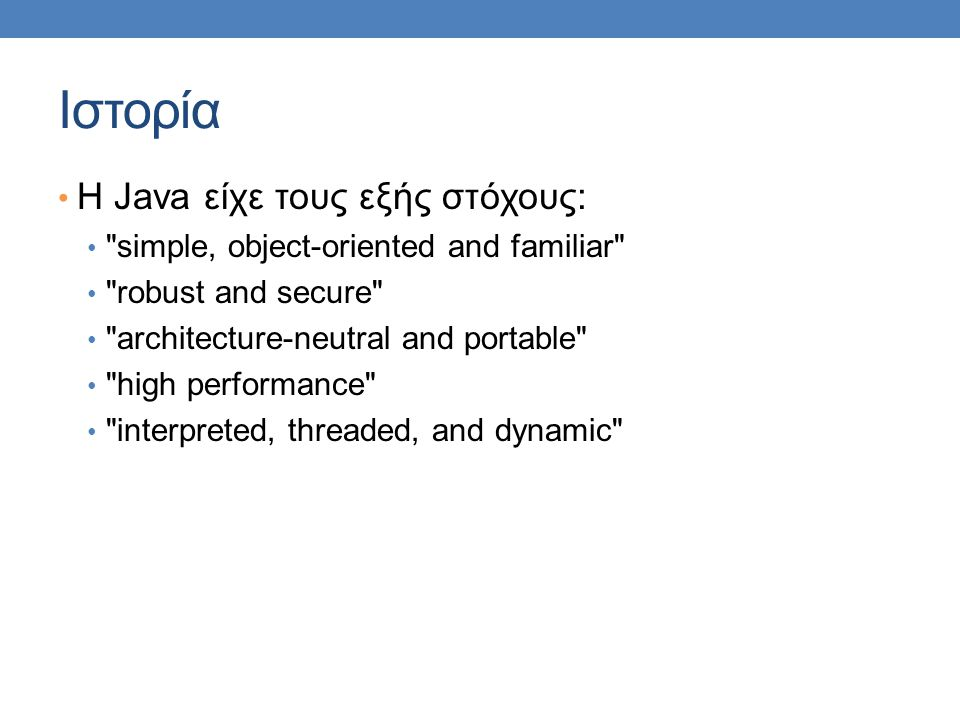 Ιστορία Η Java είχε τους εξής στόχους: simple, object-oriented and familiar robust and secure architecture-neutral and portable high performance interpreted, threaded, and dynamic