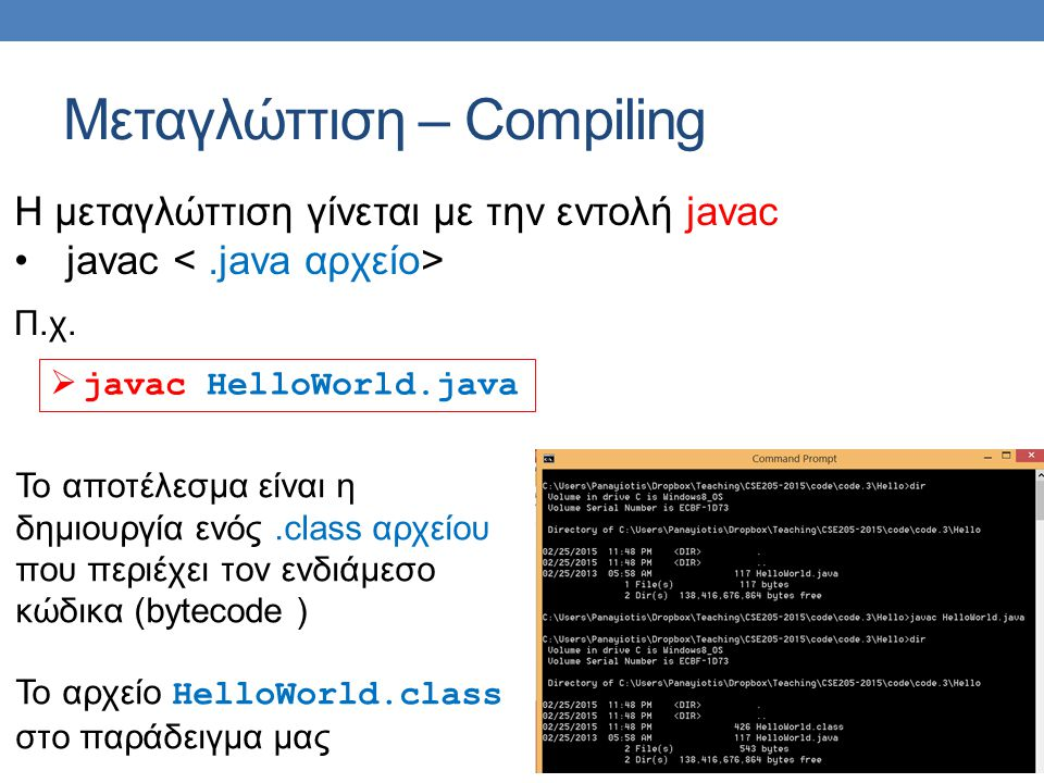 Μεταγλώττιση – Compiling  javac HelloWorld.java Η μεταγλώττιση γίνεται με την εντολή javac javac Π.χ. Το αποτέλεσμα είναι η δημιουργία ενός.class αρχ