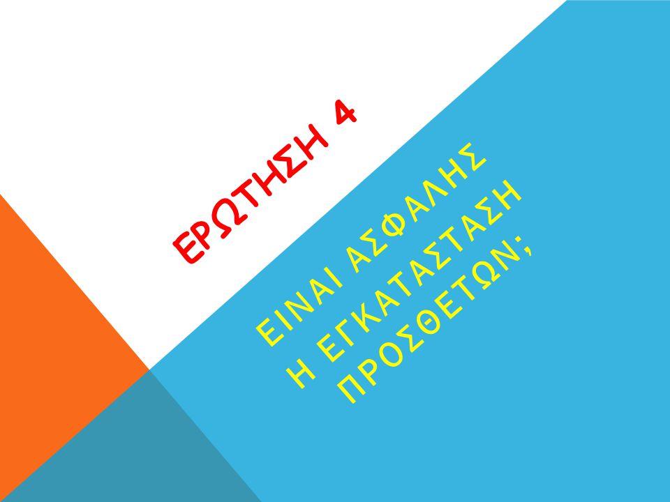ΕΡΩΤΗΣΗ 4 ΕΙΝΑΙ ΑΣΦΑΛΗΣ Η ΕΓΚΑΤΑΣΤΑΣΗ ΠΡΟΣΘΕΤΩΝ;
