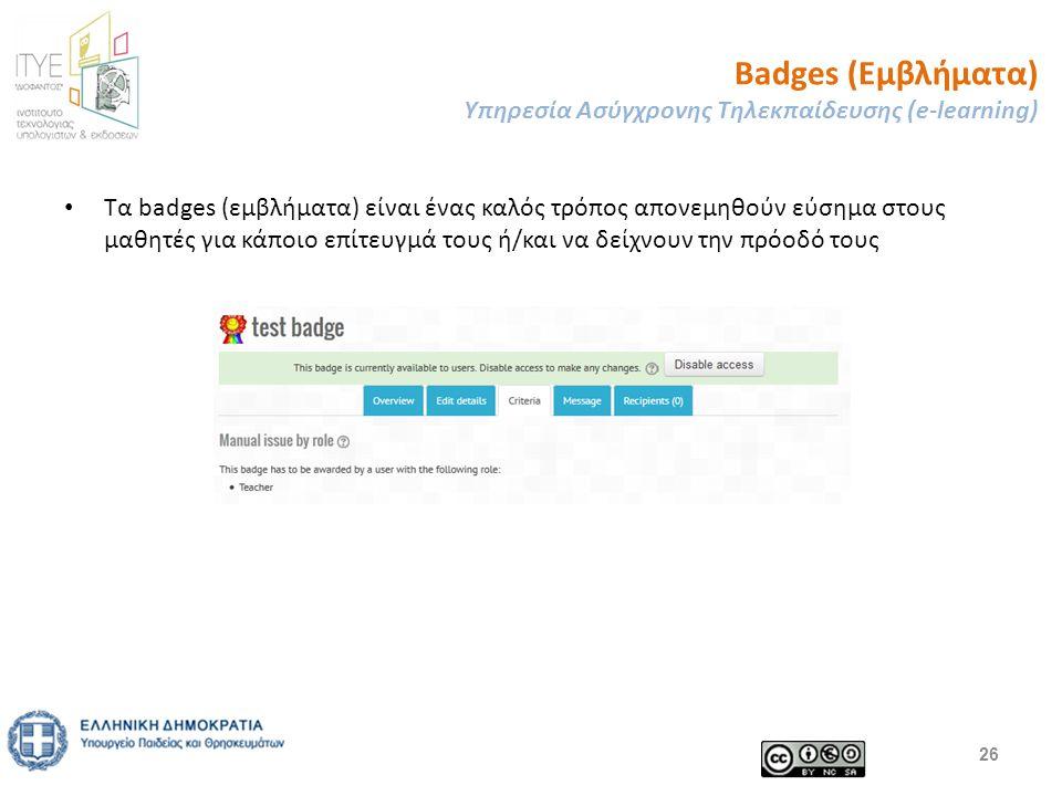 Badges (Εμβλήματα) Υπηρεσία Ασύγχρονης Τηλεκπαίδευσης (e-learning) 26 Τα badges (εμβλήματα) είναι ένας καλός τρόπος απονεμηθούν εύσημα στους μαθητές για κάποιο επίτευγμά τους ή/και να δείχνουν την πρόοδό τους