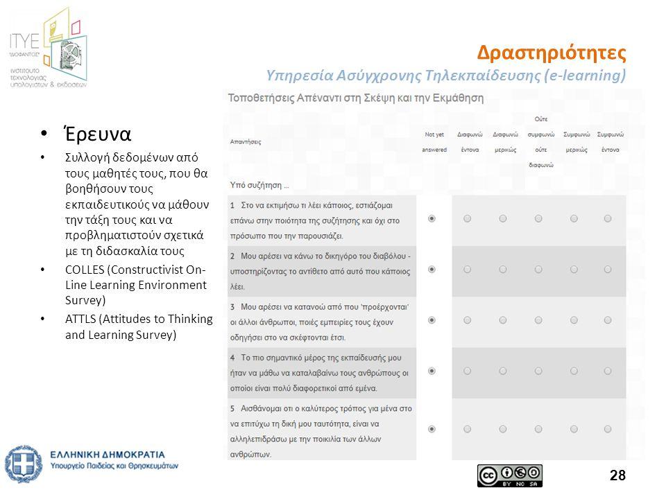 Δραστηριότητες Υπηρεσία Ασύγχρονης Τηλεκπαίδευσης (e-learning) Έρευνα Συλλογή δεδομένων από τους μαθητές τους, που θα βοηθήσουν τους εκπαιδευτικούς να μάθουν την τάξη τους και να προβληματιστούν σχετικά με τη διδασκαλία τους COLLES (Constructivist On- Line Learning Environment Survey) ATTLS (Attitudes to Thinking and Learning Survey) 28