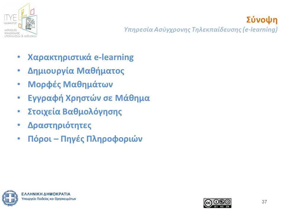Σύνοψη Υπηρεσία Ασύγχρονης Τηλεκπαίδευσης (e-learning) Χαρακτηριστικά e-learning Δημιουργία Μαθήματος Μορφές Μαθημάτων Εγγραφή Χρηστών σε Μάθημα Στοιχεία Βαθμολόγησης Δραστηριότητες Πόροι – Πηγές Πληροφοριών 37