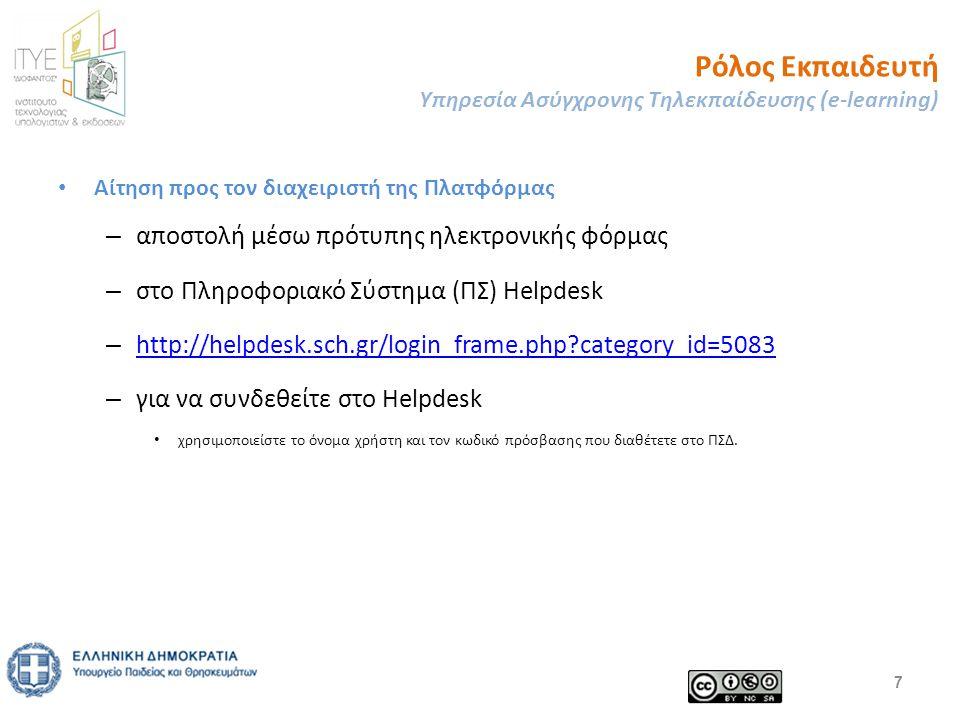 Ρόλος Εκπαιδευτή Υπηρεσία Ασύγχρονης Τηλεκπαίδευσης (e-learning) Αίτηση προς τον διαχειριστή της Πλατφόρμας – αποστολή μέσω πρότυπης ηλεκτρονικής φόρμας – στο Πληροφοριακό Σύστημα (ΠΣ) Helpdesk – http://helpdesk.sch.gr/login_frame.php category_id=5083 http://helpdesk.sch.gr/login_frame.php category_id=5083 – για να συνδεθείτε στο Helpdesk χρησιμοποιείστε το όνομα χρήστη και τον κωδικό πρόσβασης που διαθέτετε στο ΠΣΔ.